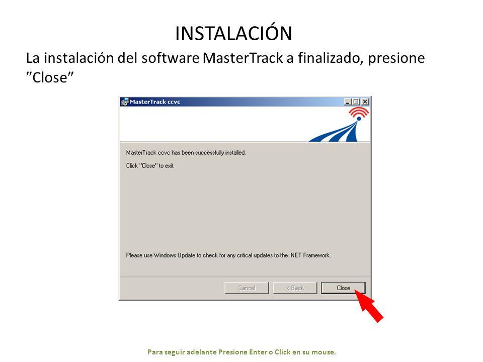 INSTALACIÓN La instalación del software MasterTrack a finalizado, presione Close Para seguir adelante Presione Enter o Click en su mouse.