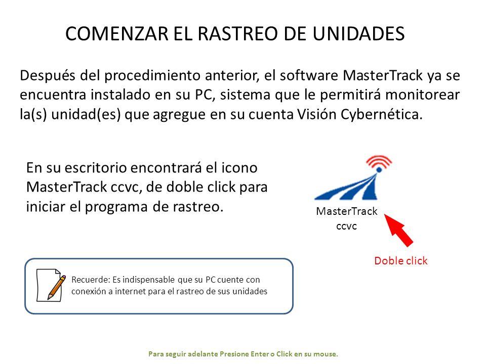 MasterTrack ccvc COMENZAR EL RASTREO DE UNIDADES Después del procedimiento anterior, el software MasterTrack ya se encuentra instalado en su PC, sistema que le permitirá monitorear la(s) unidad(es) que agregue en su cuenta Visión Cybernética.