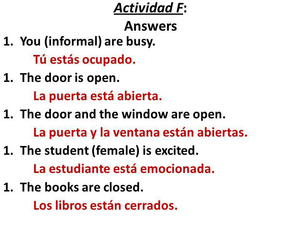 Actividad F: Answers 1.You (informal) are busy. Tú estás ocupado. 1.The door is open. La puerta está abierta. 1.The door and the window are open. La p