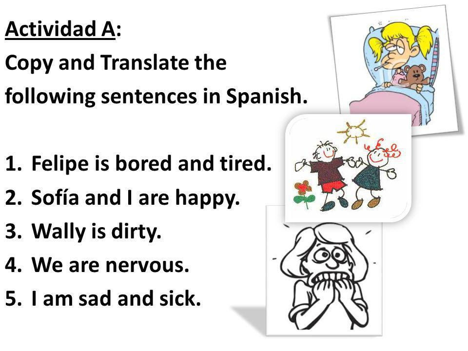 Actividad A: Copy and Translate the following sentences in Spanish. 1.Felipe is bored and tired. 2.Sofía and I are happy. 3.Wally is dirty. 4.We are n