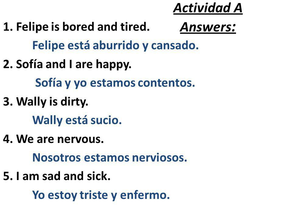 Actividad A Answers : 1. Felipe is bored and tired. Felipe está aburrido y cansado. 2. Sofía and I are happy. Sofía y yo estamos contentos. 3. Wally i