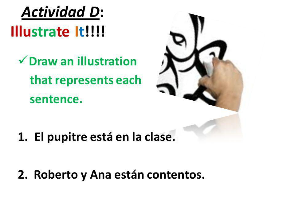 Actividad D: Illustrate It!!!! Draw an illustration that represents each sentence. 1.El pupitre está en la clase. 2. Roberto y Ana están contentos.