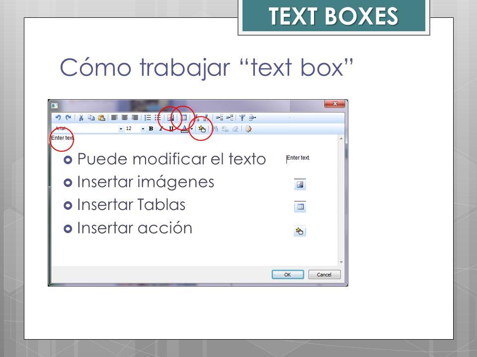 Cómo trabajar text box Puede modificar el texto Insertar imágenes Insertar Tablas Insertar acción TEXT BOXES