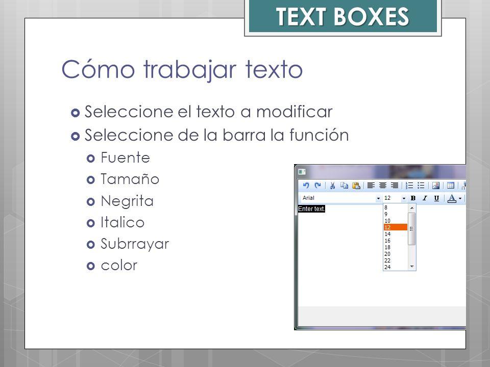 Cómo trabajar texto TEXT BOXES Seleccione el texto a modificar Seleccione de la barra la función Fuente Tamaño Negrita Italico Subrrayar color