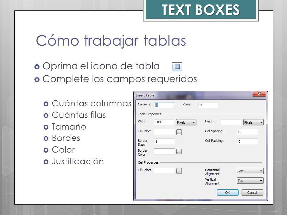 Cómo trabajar tablas Oprima el icono de tabla Complete los campos requeridos Cuántas columnas Cuántas filas Tamaño Bordes Color Justificación TEXT BOX