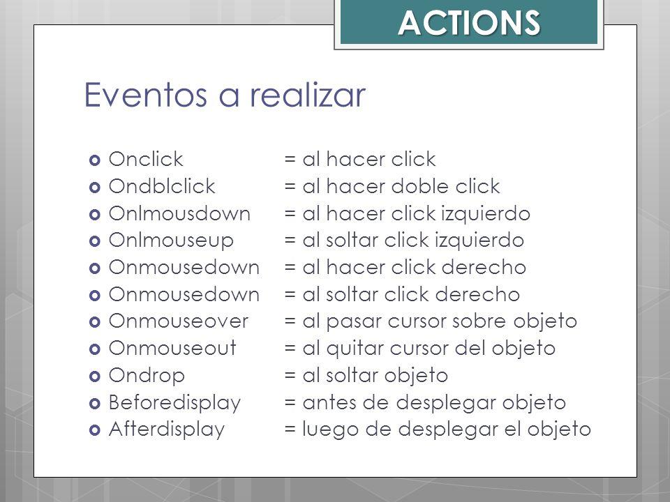 Eventos a realizar Onclick = al hacer click Ondblclick = al hacer doble click Onlmousdown = al hacer click izquierdo Onlmouseup = al soltar click izqu
