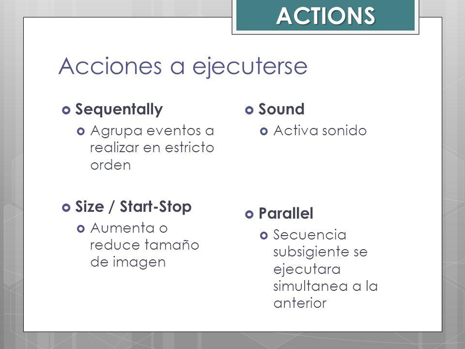 Acciones a ejecuterse Sequentally Agrupa eventos a realizar en estricto orden Size / Start-Stop Aumenta o reduce tamaño de imagen Sound Activa sonido