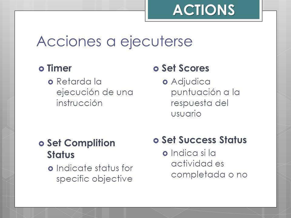 Acciones a ejecuterse Timer Retarda la ejecución de una instrucción Set Complition Status Indicate status for specific objective Set Scores Adjudica p