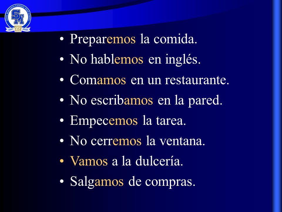 Preparemos la comida. No hablemos en inglés. Comamos en un restaurante. No escribamos en la pared. Empecemos la tarea. No cerremos la ventana. Vamos a