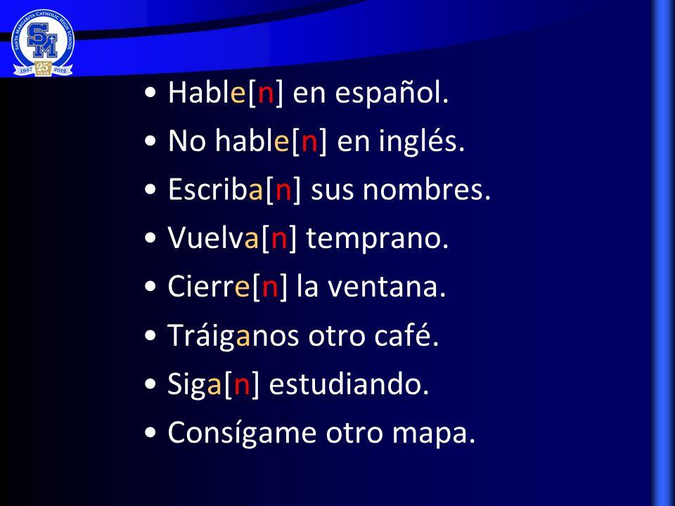 Hable[n] en español. No hable[n] en inglés. Escriba[n] sus nombres. Vuelva[n] temprano. Cierre[n] la ventana. Tráiganos otro café. Siga[n] estudiando.