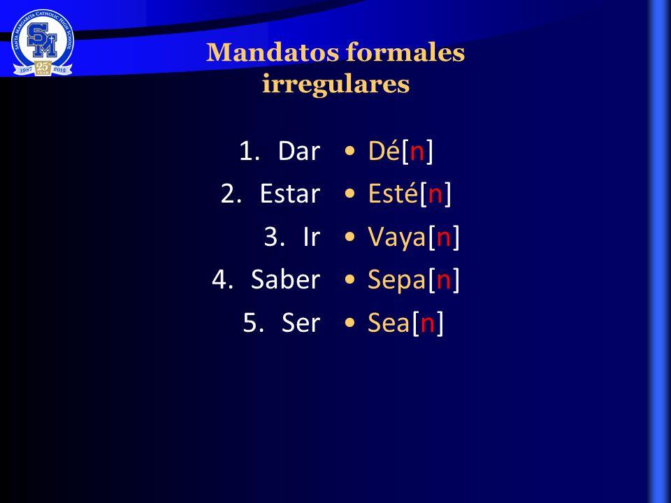 Mandatos formales irregulares 1.Dar 2.Estar 3.Ir 4.Saber 5.Ser Dé[n] Esté[n] Vaya[n] Sepa[n] Sea[n]
