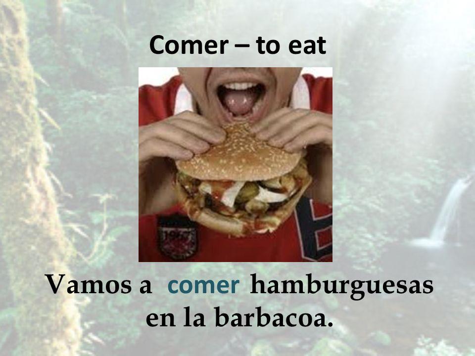 Comer – to eat Vamos a hamburguesas en la barbacoa. comer