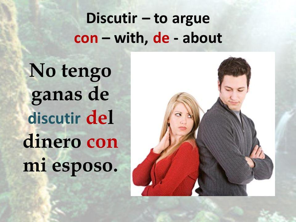 Discutir – to argue con – with, de - about No tengo ganas de del dinero con mi esposo. discutir