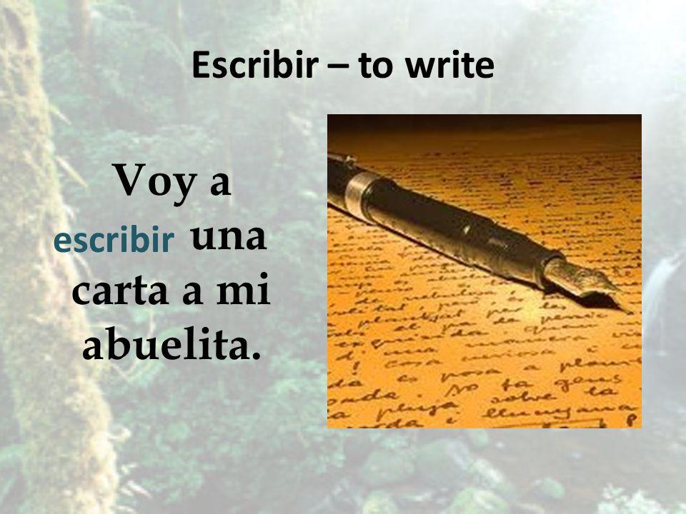 Escribir – to write Voy a una carta a mi abuelita. escribir