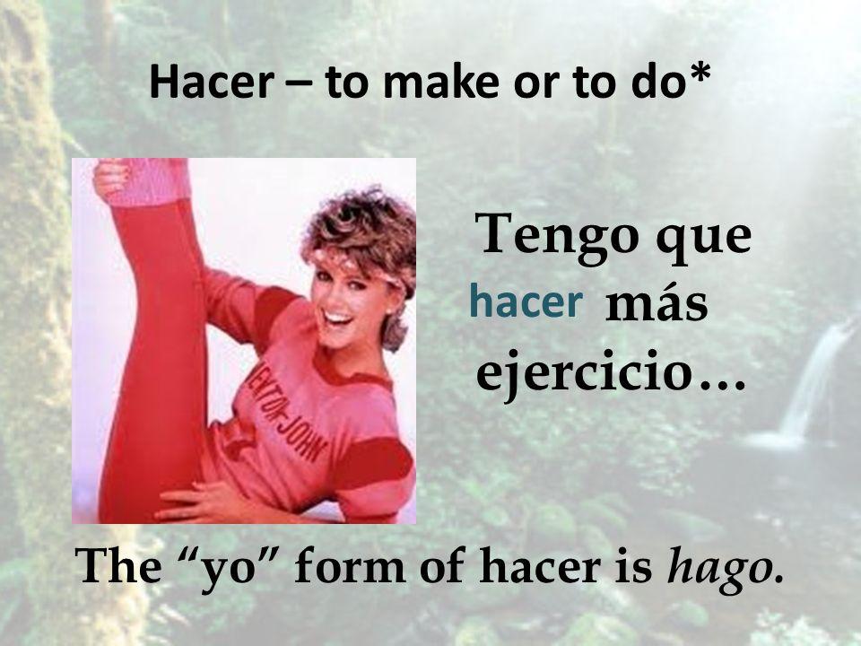 Hacer – to make or to do* Tengo que más ejercicio… The yo form of hacer is hago. hacer