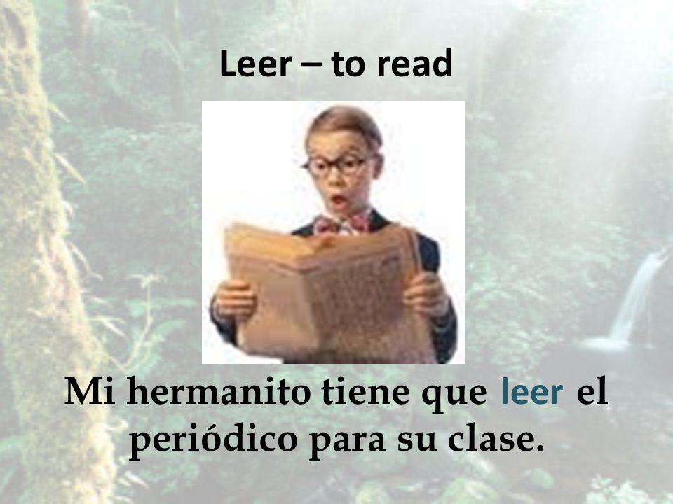 Leer – to read Mi hermanito tiene que el periódico para su clase. leer