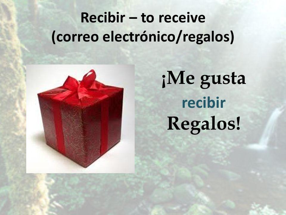Recibir – to receive (correo electrónico/regalos) ¡Me gusta Regalos! recibir