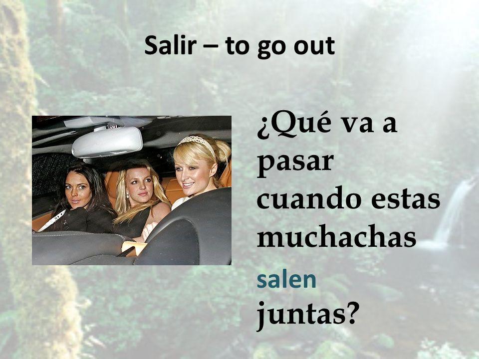 Salir – to go out ¿Qué va a pasar cuando estas muchachas juntas? salen