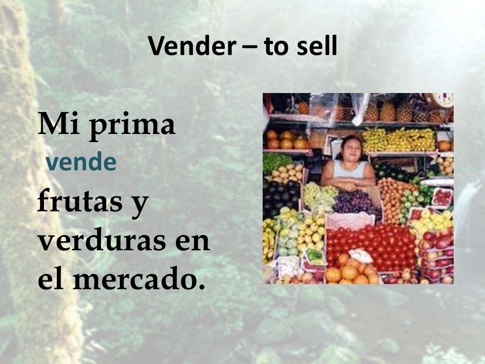 Vender – to sell Mi prima frutas y verduras en el mercado. vende