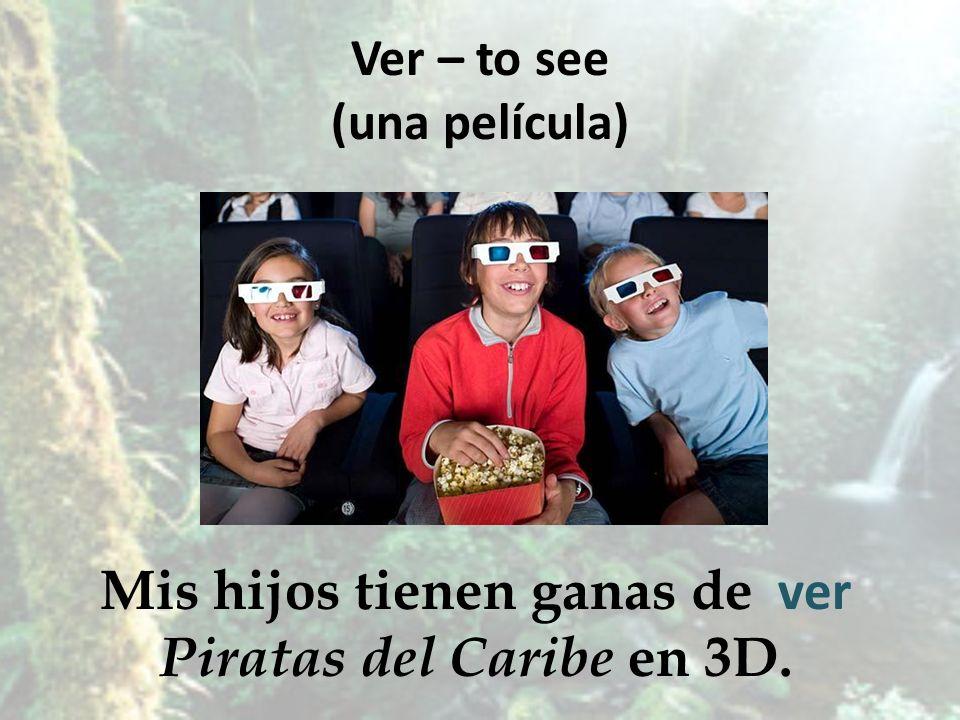 Ver – to see (una película) Mis hijos tienen ganas de Piratas del Caribe en 3D. ver