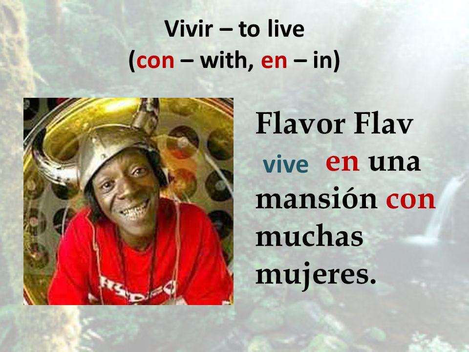 Vivir – to live (con – with, en – in) Flavor Flav en una mansión con muchas mujeres. vive