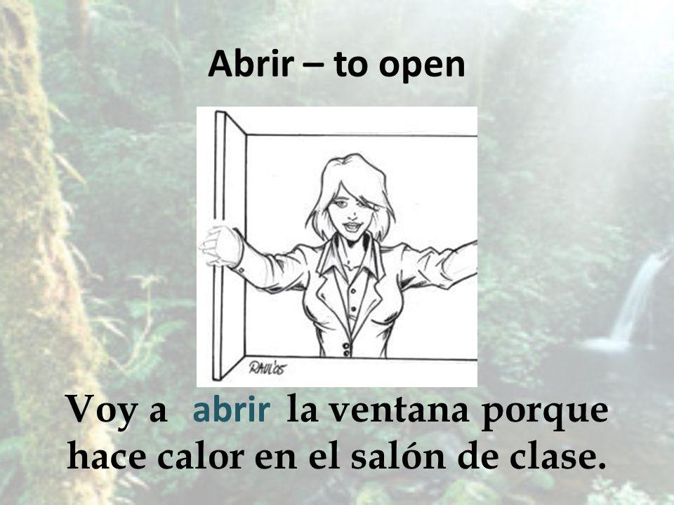 Abrir – to open Voy a la ventana porque hace calor en el salón de clase. abrir
