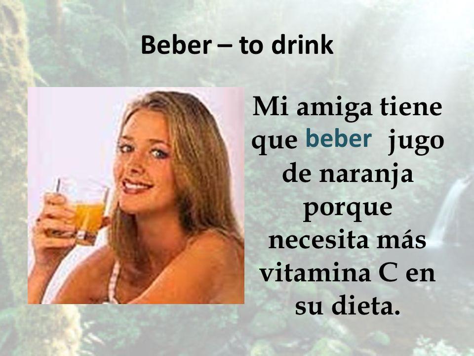 Beber – to drink Mi amiga tiene que jugo de naranja porque necesita más vitamina C en su dieta.