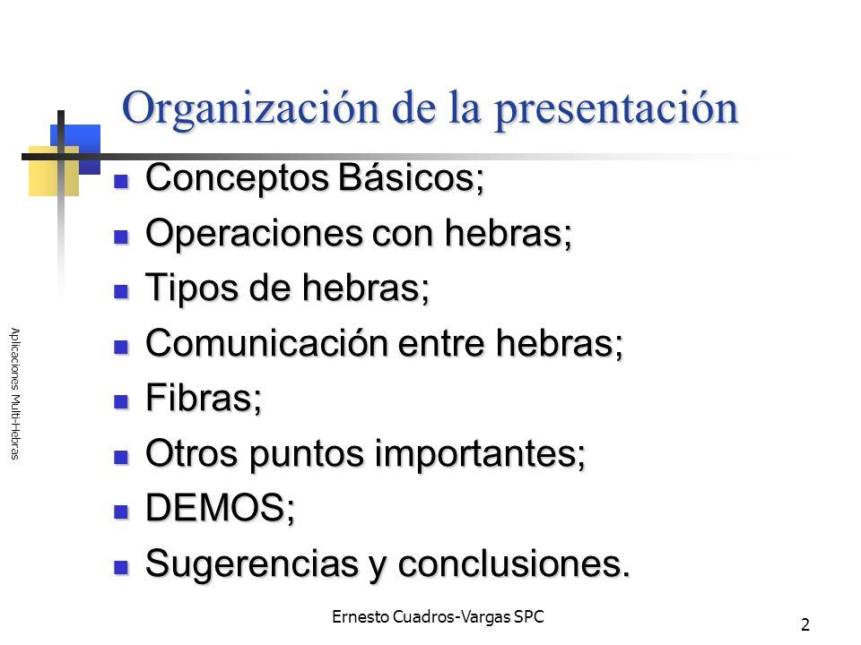 Ernesto Cuadros-Vargas SPC Aplicaciones Multi-Hebras 3 Conceptos básicos programa programa programa = algoritmos + ED; proceso proceso abstracción de un programa en ejecución; hebras o threads hebras o threads secuencia de ejecución de un proceso;