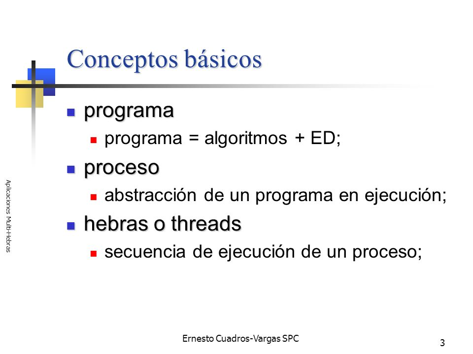 Ernesto Cuadros-Vargas SPC Aplicaciones Multi-Hebras 3 Conceptos básicos programa programa programa = algoritmos + ED; proceso proceso abstracción de