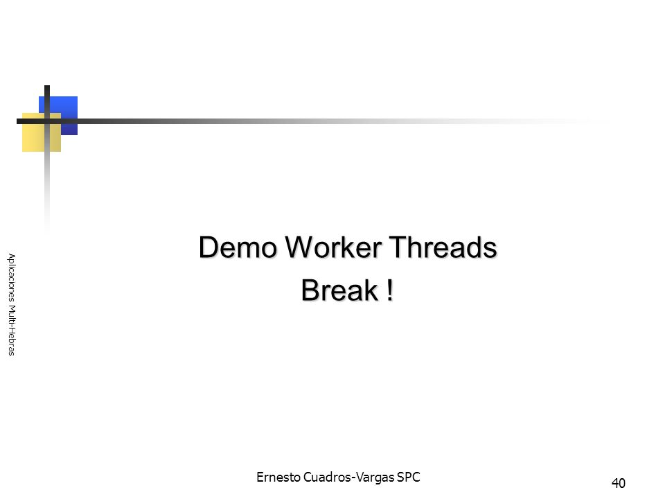 Ernesto Cuadros-Vargas SPC Aplicaciones Multi-Hebras 40 Demo Worker Threads Break !