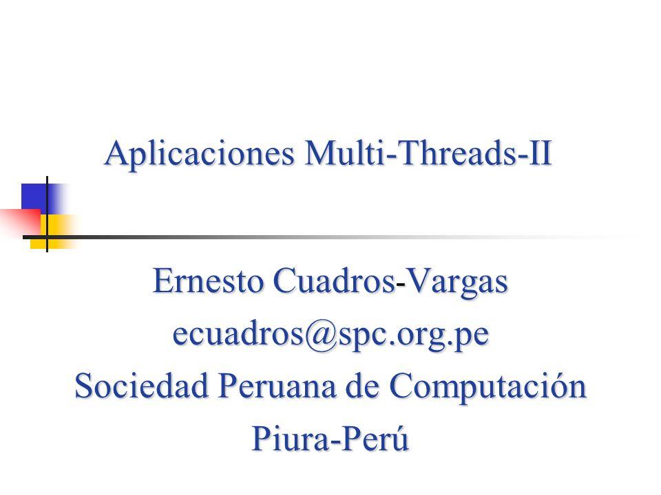 Aplicaciones Multi-Threads-II Ernesto Cuadros - Vargas ecuadros@spc.org.pe Sociedad Peruana de Computación Piura-Perú