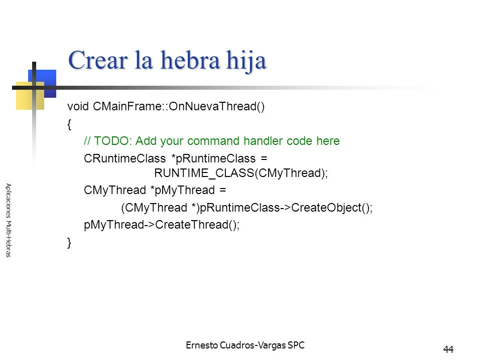 Ernesto Cuadros-Vargas SPC Aplicaciones Multi-Hebras 44 Crear la hebra hija void CMainFrame::OnNuevaThread() { // TODO: Add your command handler code