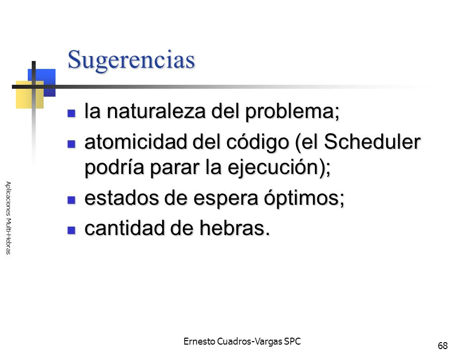Ernesto Cuadros-Vargas SPC Aplicaciones Multi-Hebras 68 Sugerencias la naturaleza del problema; la naturaleza del problema; atomicidad del código (el