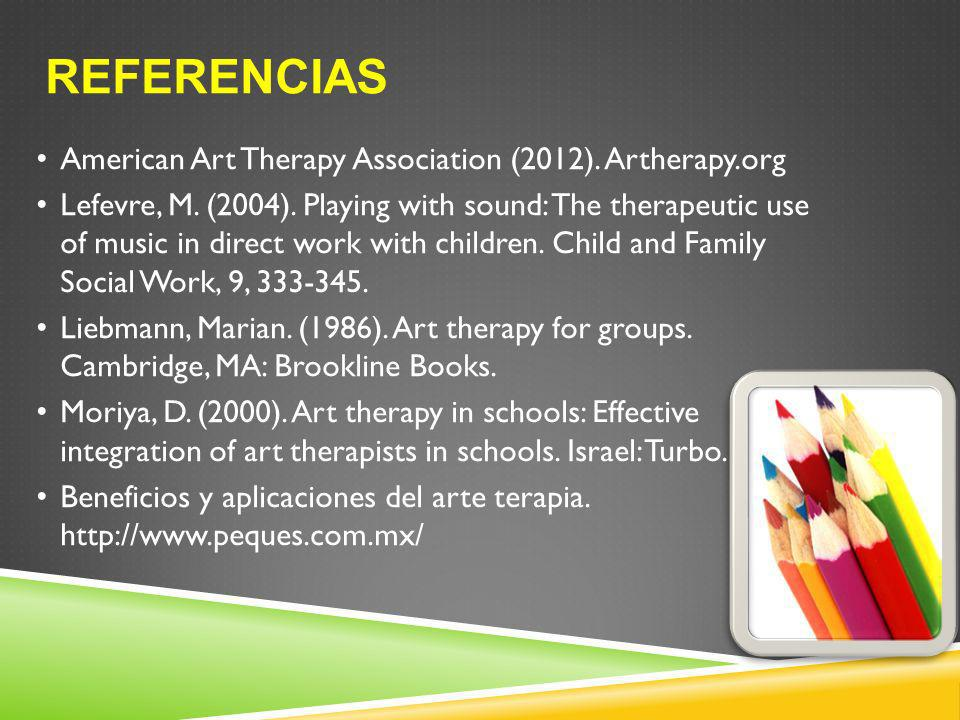 REFERENCIAS American Art Therapy Association (2012). Artherapy.org Lefevre, M. (2004). Playing with sound: The therapeutic use of music in direct work