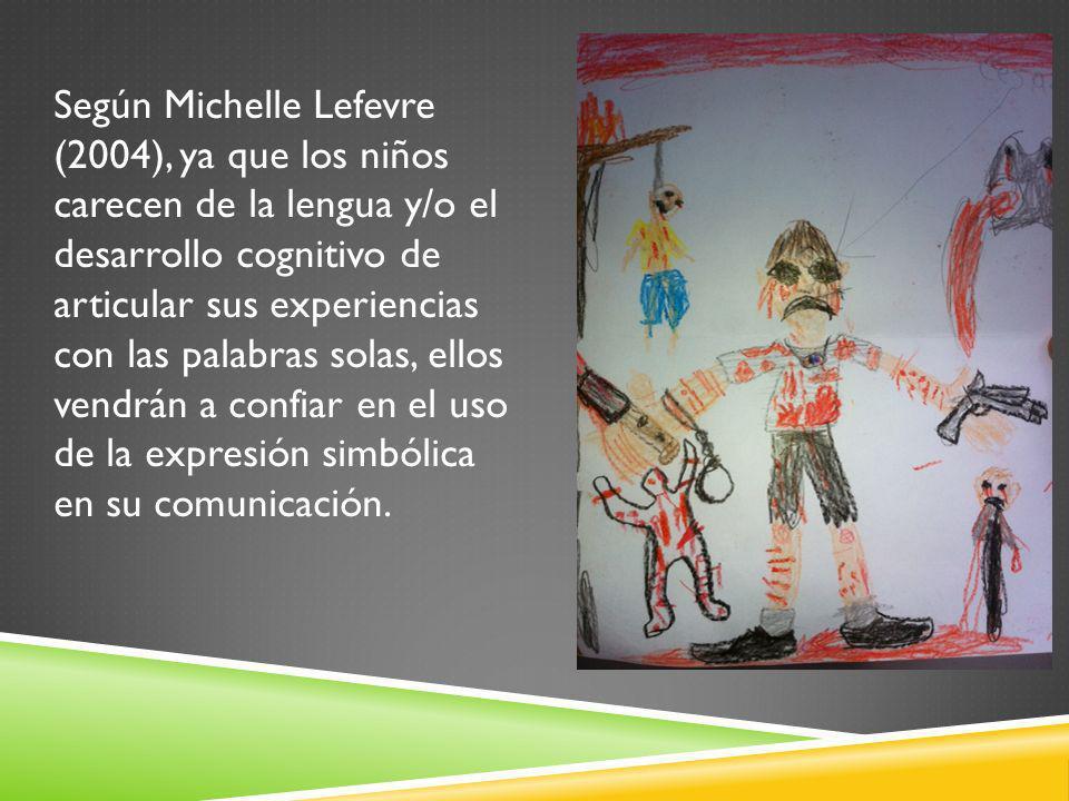 Según Michelle Lefevre (2004), ya que los niños carecen de la lengua y/o el desarrollo cognitivo de articular sus experiencias con las palabras solas,