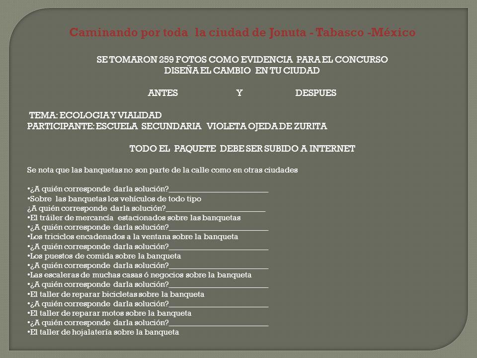 Caminando por toda la ciudad de Jonuta - Tabasco -México SE TOMARON 259 FOTOS COMO EVIDENCIA PARA EL CONCURSO DISEÑA EL CAMBIO EN TU CIUDAD ANTES Y DESPUES TEMA: ECOLOGIA Y VIALIDAD PARTICIPANTE: ESCUELA SECUNDARIA VIOLETA OJEDA DE ZURITA TODO EL PAQUETE DEBE SER SUBIDO A INTERNET Se nota que las banquetas no son parte de la calle como en otras ciudades ¿A quién corresponde darla solución _________________________ Sobre las banquetas los vehículos de todo tipo ¿A quién corresponde darla solución _________________________ El tráiler de mercancía estacionados sobre las banquetas ¿A quién corresponde darla solución _________________________ Los triciclos encadenados a la ventana sobre la banqueta ¿A quién corresponde darla solución _________________________ Los puestos de comida sobre la banqueta ¿A quién corresponde darla solución _________________________ Las escaleras de muchas casas ó negocios sobre la banqueta ¿A quién corresponde darla solución _________________________ El taller de reparar bicicletas sobre la banqueta ¿A quién corresponde darla solución _________________________ El taller de reparar motos sobre la banqueta ¿A quién corresponde darla solución _________________________ El taller de hojalatería sobre la banqueta