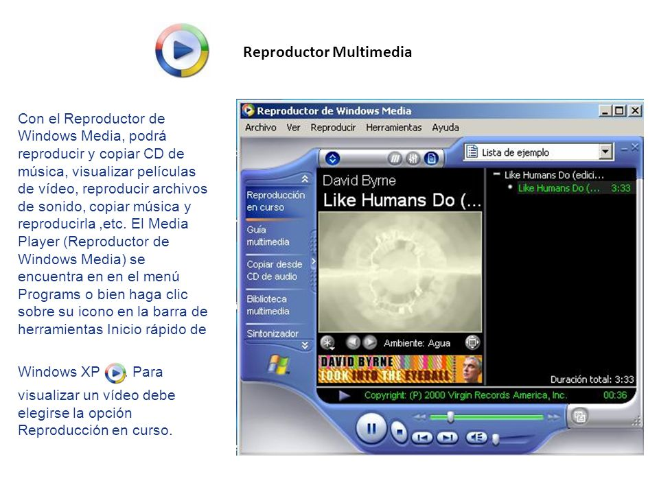 Reproductor Multimedia Con el Reproductor de Windows Media, podrá reproducir y copiar CD de música, visualizar películas de vídeo, reproducir archivos