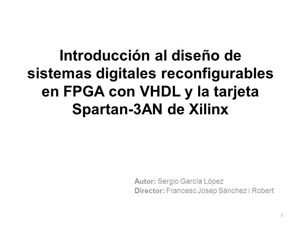 Introducción al diseño de sistemas digitales reconfigurables en FPGA con VHDL y la tarjeta Spartan-3AN de Xilinx Autor: Sergio García López Director: