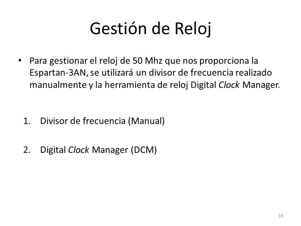 Gestión de Reloj Para gestionar el reloj de 50 Mhz que nos proporciona la Espartan-3AN, se utilizará un divisor de frecuencia realizado manualmente y