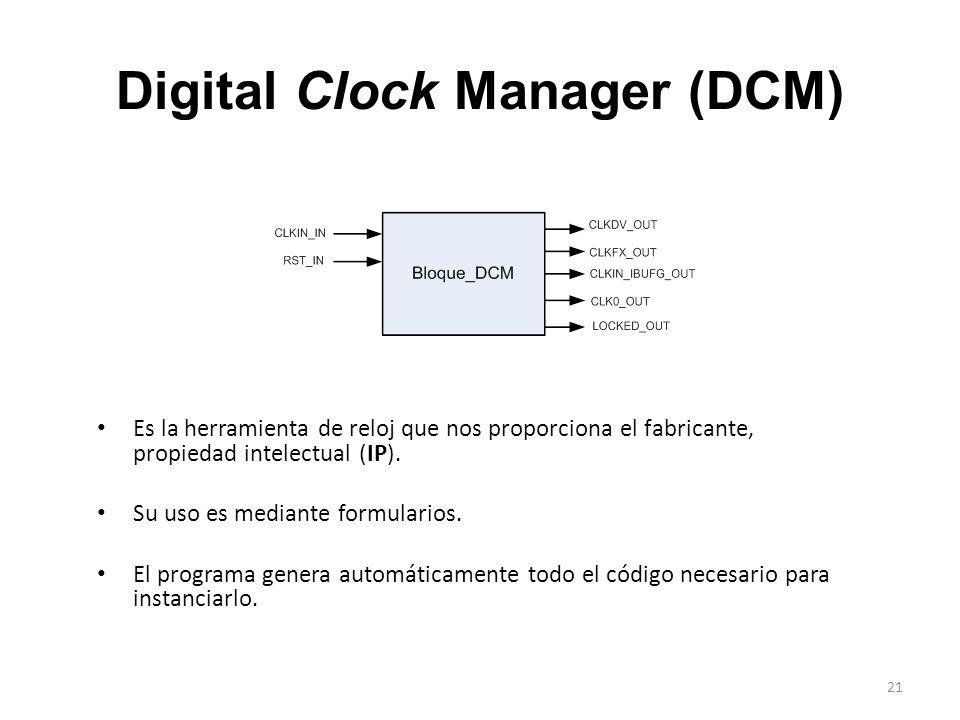 Digital Clock Manager (DCM) Es la herramienta de reloj que nos proporciona el fabricante, propiedad intelectual (IP). Su uso es mediante formularios.