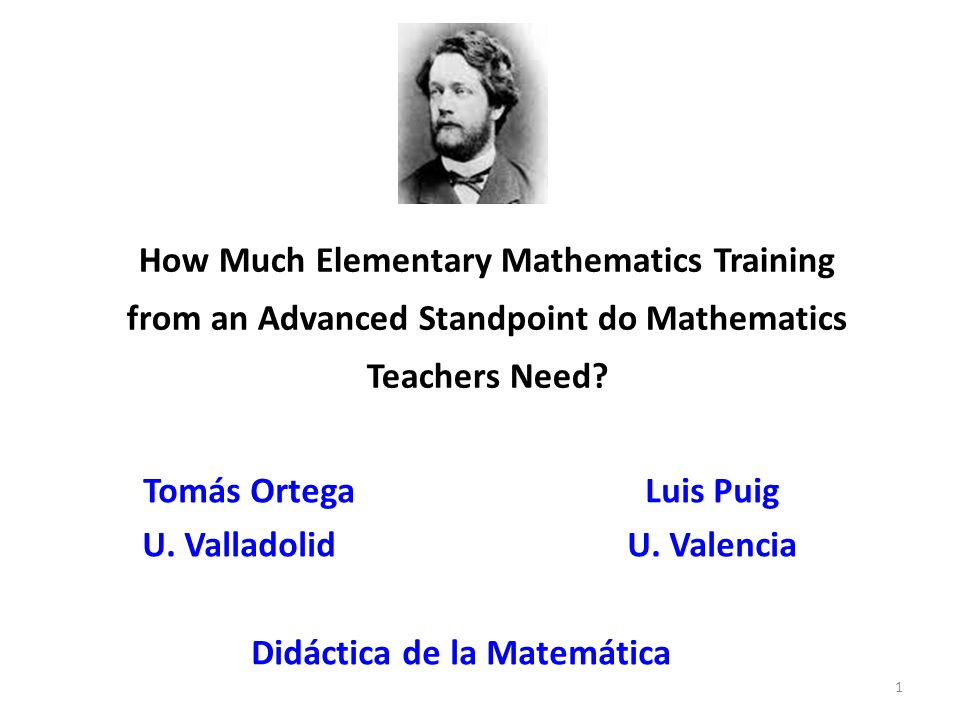 How Much Elementary Mathematics Training from an Advanced Standpoint do Mathematics Teachers Need? Tomás Ortega Luis Puig U. Valladolid U. Valencia Di
