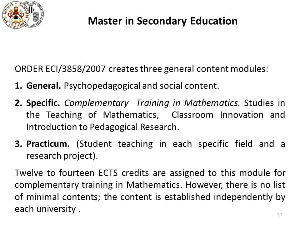 Master in Secondary Education ORDER ECI/3858/2007 creates three general content modules: 1.General. Psychopedagogical and social content. 2.Specific.