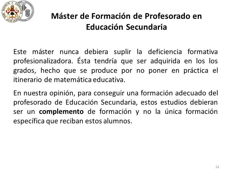 34 Máster de Formación de Profesorado en Educación Secundaria Este máster nunca debiera suplir la deficiencia formativa profesionalizadora.