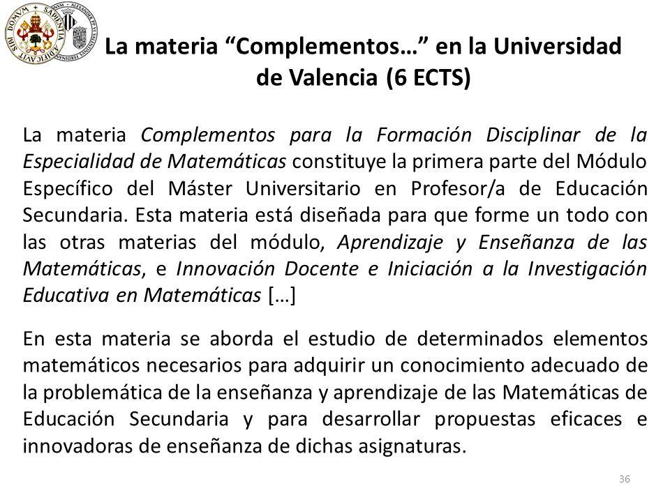 36 La materia Complementos… en la Universidad de Valencia (6 ECTS) La materia Complementos para la Formación Disciplinar de la Especialidad de Matemáticas constituye la primera parte del Módulo Específico del Máster Universitario en Profesor/a de Educación Secundaria.