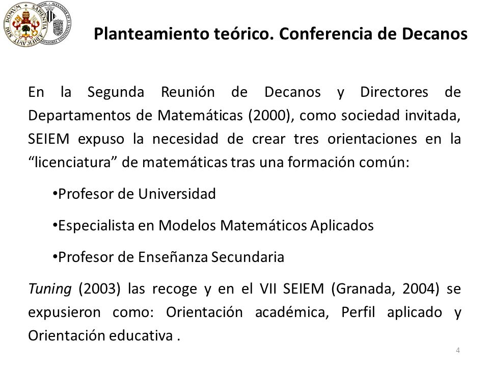 At the Second Meeting of Deans and Directors of Mathematics Departments (2000), SEIEM, as invited speaker, issued an appeal for the creation of a series of core studies which would later branch into three different orientations with regard to degrees in Mathematics: University professor Specialization in applied mathematical models Secondary school teacher Proposal accepted by the Tuning Project (2003).