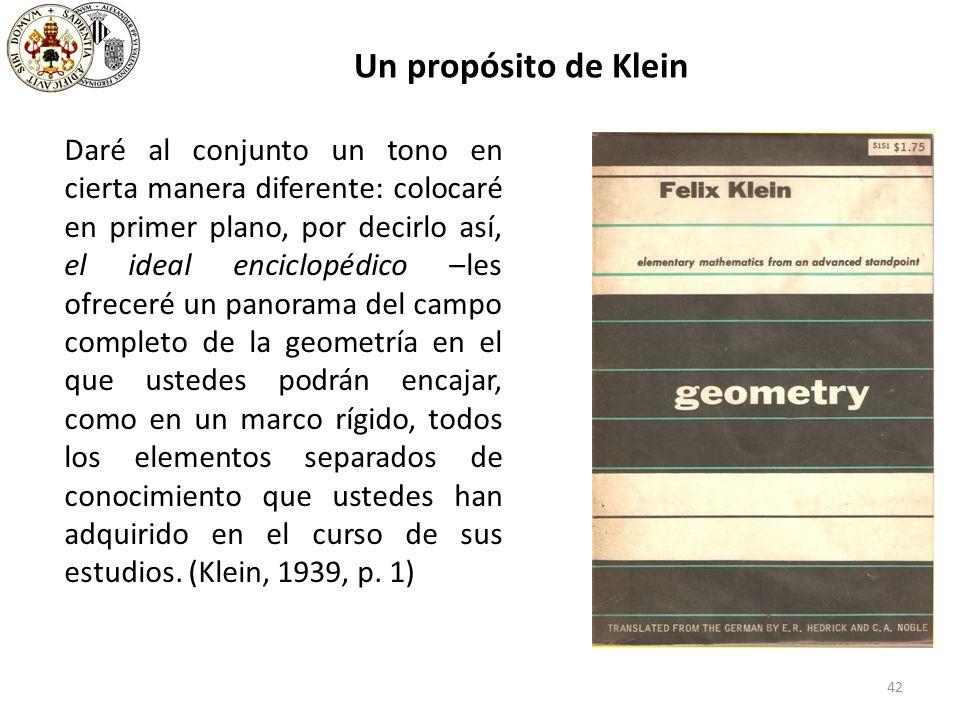 42 Un propósito de Klein Daré al conjunto un tono en cierta manera diferente: colocaré en primer plano, por decirlo así, el ideal enciclopédico –les ofreceré un panorama del campo completo de la geometría en el que ustedes podrán encajar, como en un marco rígido, todos los elementos separados de conocimiento que ustedes han adquirido en el curso de sus estudios.