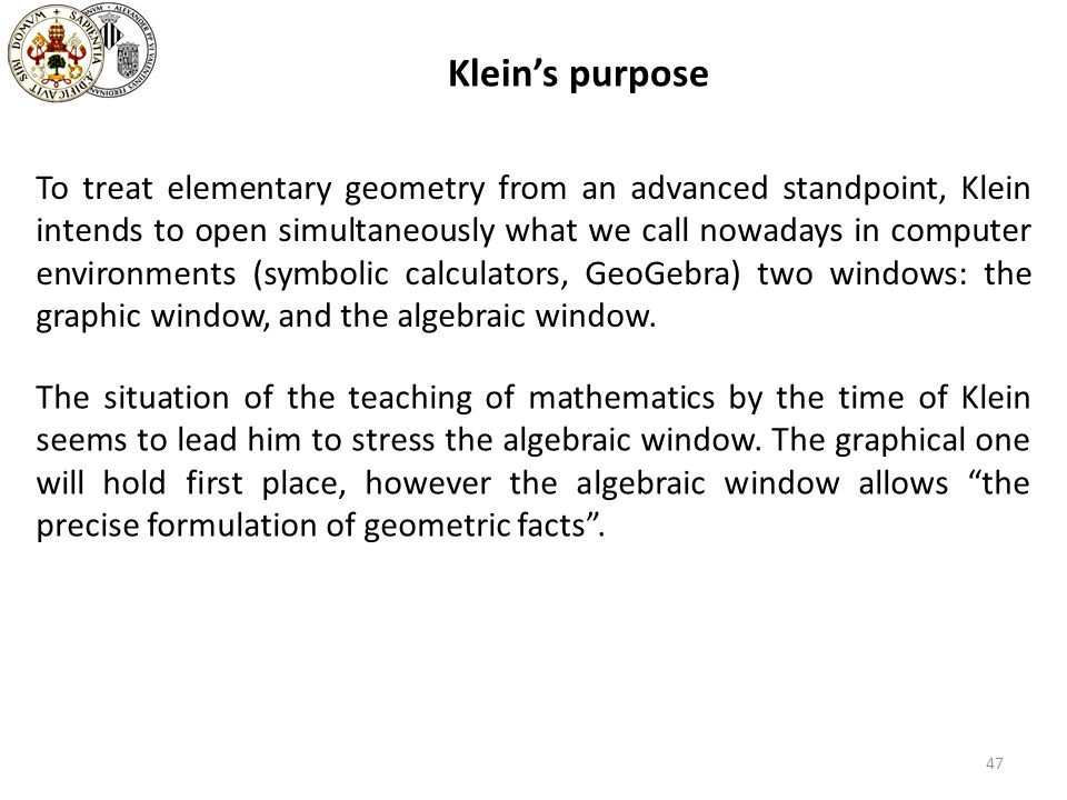 47 Kleins purpose To treat elementary geometry from an advanced standpoint, Klein intends to open simultaneously what we call nowadays in computer env
