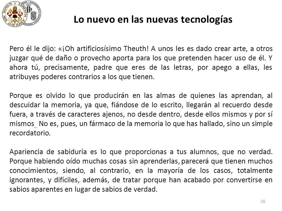 56 Lo nuevo en las nuevas tecnologías Pero él le dijo: «¡Oh artificiosísimo Theuth.