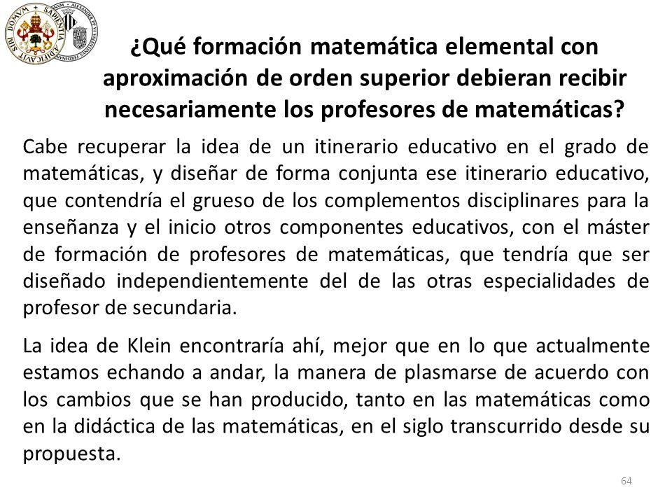 64 ¿Qué formación matemática elemental con aproximación de orden superior debieran recibir necesariamente los profesores de matemáticas.