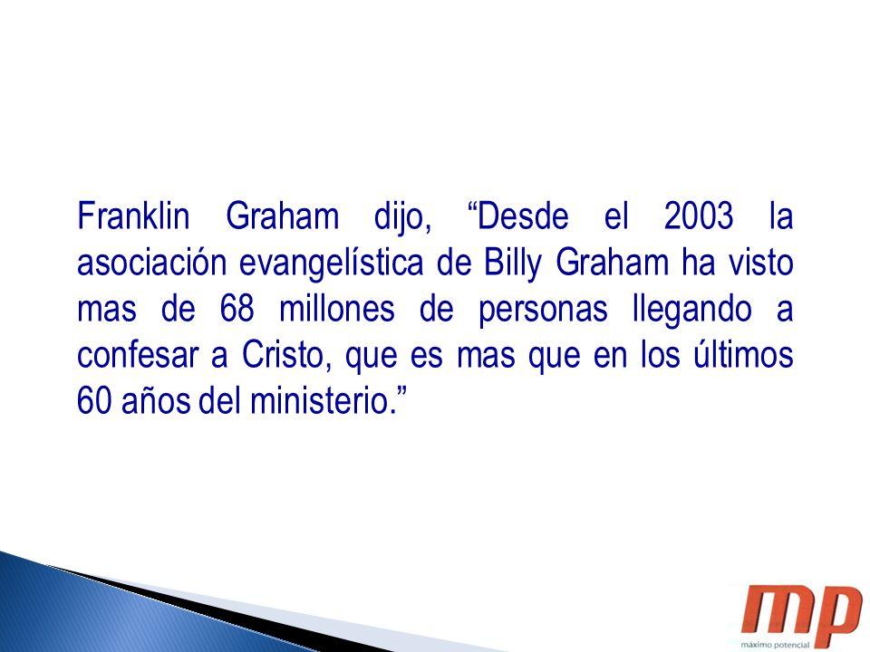 Franklin Graham dijo, Desde el 2003 la asociación evangelística de Billy Graham ha visto mas de 68 millones de personas llegando a confesar a Cristo,
